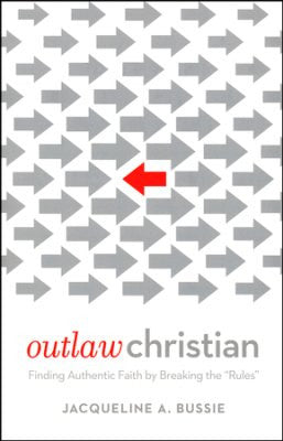 Outlaw Christian: Finding Authentic Faith by Breaking the 'Rules'