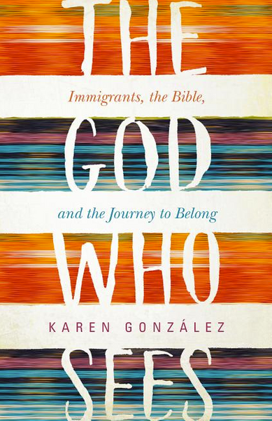 God Who Sees: Immigrants, the Bible, and the Journey to Belong