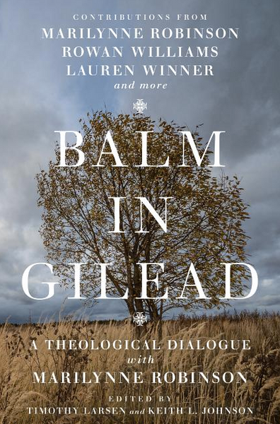 Balm in Gilead: A Theological Dialogue with Marilynne Robinson ( Wheaton Theology Conference )