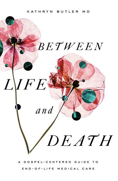 Between Life and Death: A Gospel-Centered Guide to End-Of-Life Medical Care