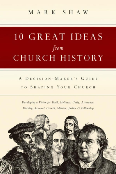 Ten Great Ideas from Church History: A Decision-Maker's Guide to Shaping Your Church