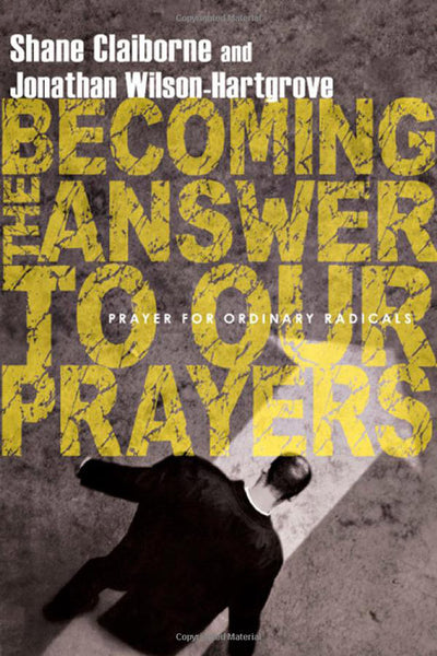 Becoming the Answers to Our Prayers: Prayer for Ordinary Radicals