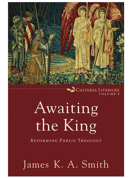 Awaiting the King: Reforming Public Theology ( Cultural Liturgies #3 )