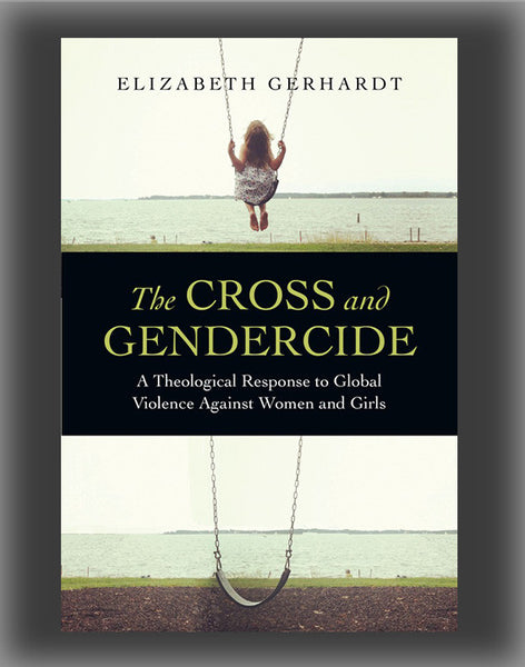 The Cross and Gendercide: A Theological Response to Global Violence Against Women and Girls