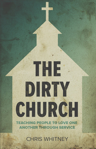 The Dirty Church: Teaching People to Love One Another Through Service