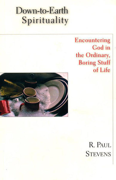 Down-to-Earth Spirituality: Encountering God in the Ordinary, Boring Stuff of Life