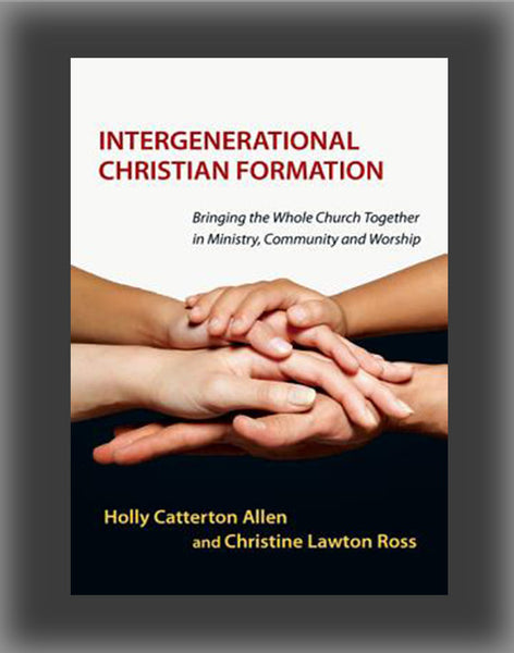 Intergenerational Christian Formation: Bringing the Whole Church Together in Ministry, Community and Worship