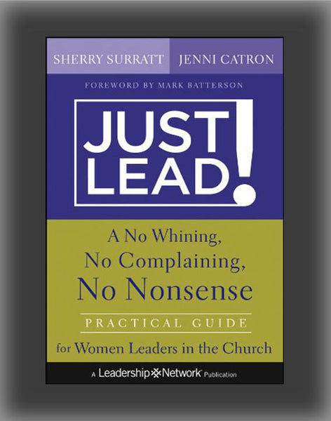 Just Lead!: A No-Whining, No-Complaining, No-Nonsense Practical Guide for Women Leaders in the Church