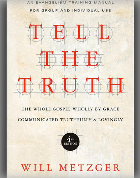 Tell the Truth: The Whole Gospel Wholly by Grace Communicated Truthfully & Lovingly (4TH ed.)