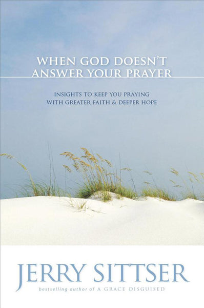 When God Doesn't Answer Your Prayer: Insights to Keep You Praying with Greater Faith & Deeper Hope
