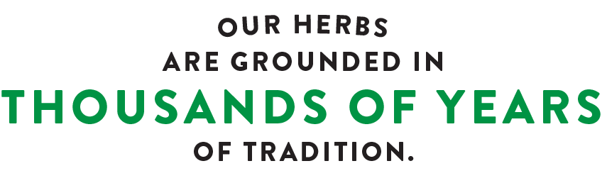 Our Herbs are Grounded in Thousands of Years of Tradition