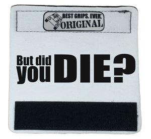 The DID YOU DIE Grip. - BEST GRIPS. EVER.