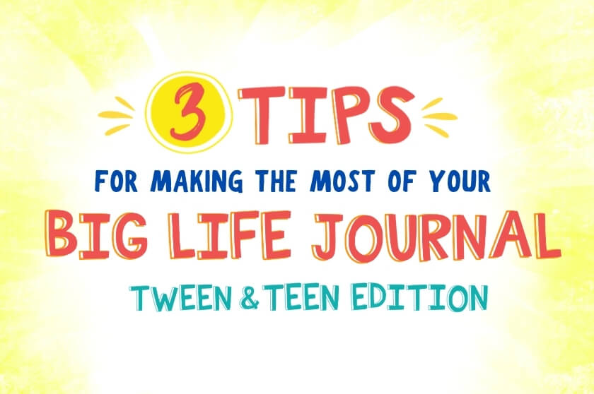 3 Tips for Making the Most of Your Big Life Journal Tween and Teen Edition