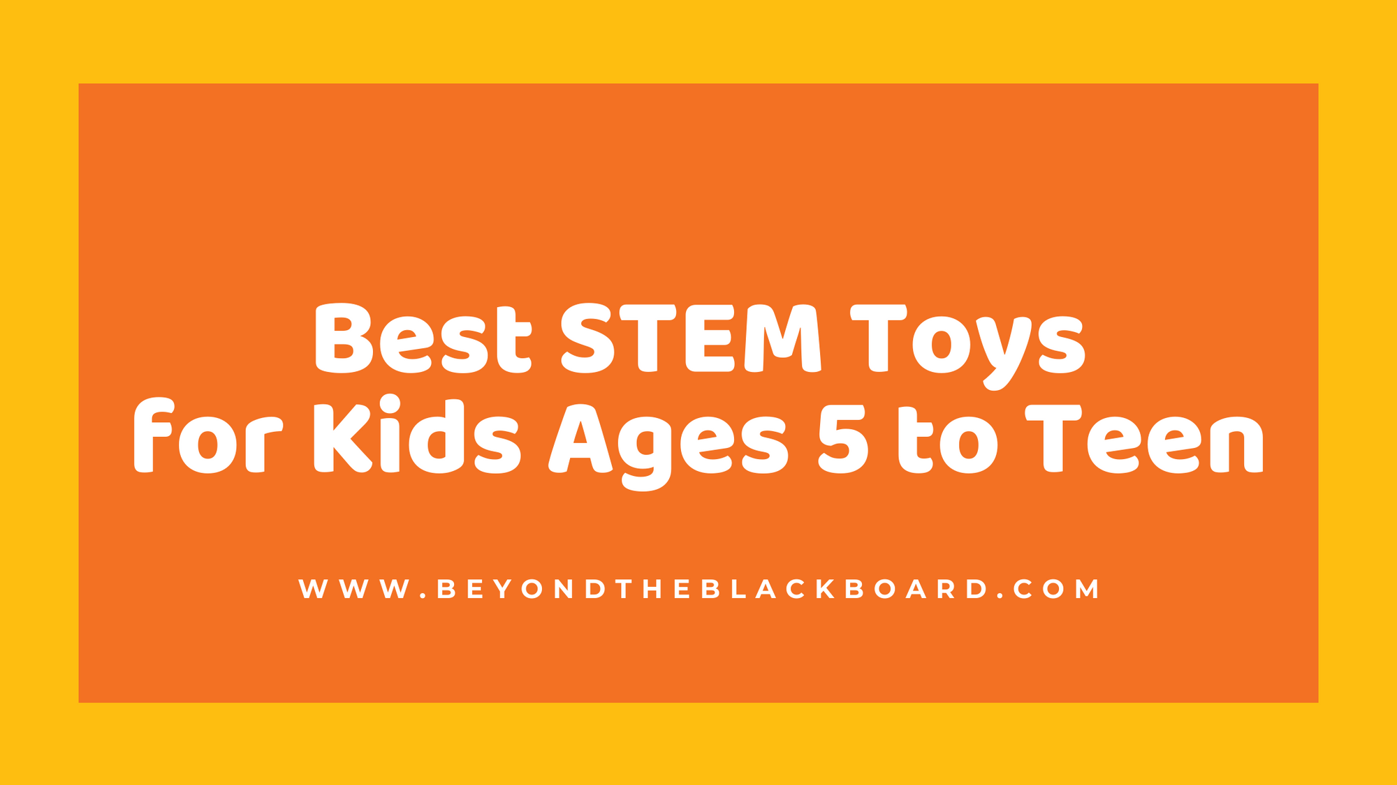 Best STEM Toys for Kids Ages 5 to Teen, www.beyondtheblackboard.com
