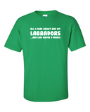 All I care about are my Labradors t-shirt - green