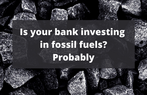 Is your bank investing in fossil fuels? Probably