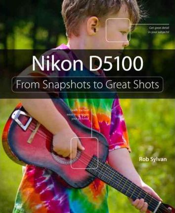 Nikon D5100 : From Snapshots to Great Shots