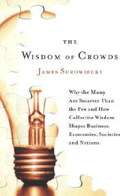 The Wisdom Of Crowds - Why The Many Are Smarter Than The Few And How Collective Wisdom Shapes Business, Economies, Societies, And Nations