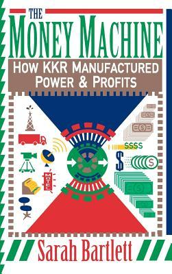 The Money Machine : How Kkr Manufactured Power and Profits