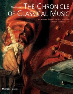 The Chronicle of Classical Music : An Intimate Diary of the Lives and Music of the Great Composers