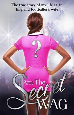 I Am The Secret WAG : The true story of my life as an England footballer's wife
