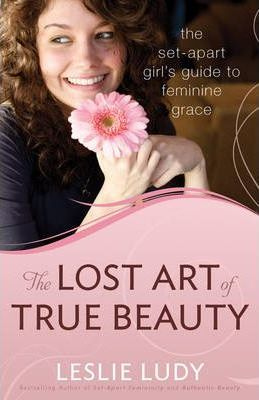 The Lost Art of True Beauty : The Set-Apart Girl's Guide to Feminine Grace