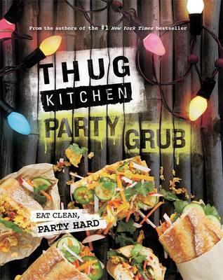 Thug Kitchen Party Grub - Eat Clean, Party Hard