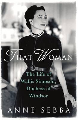 That Woman : The Life of Wallis Simpson, Duchess of Windsor