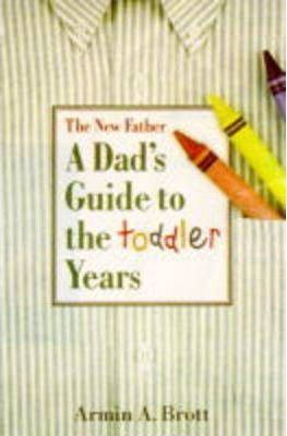 The New Father : A Dad's Guide to the Toddler Years