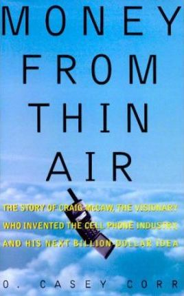 Money from Thin Air: the Story of Craig Mccaw, the Visionary Who Invented the Cell Phone Industry, and His Next Billion Dollar Idea