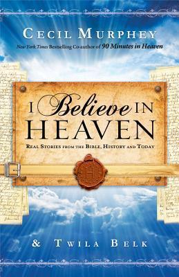 I Believe in Heaven : Real Stories from the Bible, History and Today