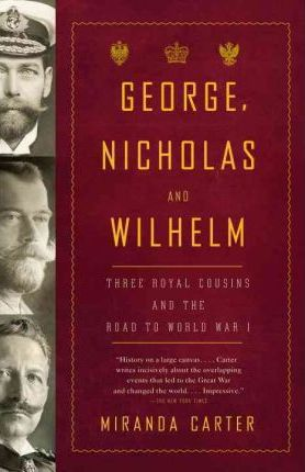 George, Nicholas And Wilhelm - Three Royal Cousins And The Road To World War I