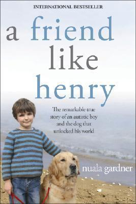 A Friend Like Henry : The Remarkable True Story of an Autistic Boy and the Dog That Unlocked His World