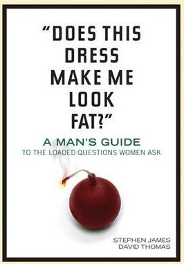 """Does This Dress Make Me Look Fat?"" : A Man's Guide to the Loaded Questions Women Ask"