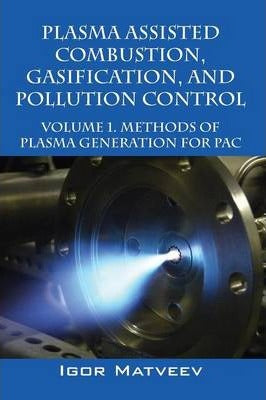 Plasma Assisted Combustion, Gasification, and Pollution Control : Volume 1. Methods of Plasma Generation for Pac