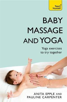 Baby Massage and Yoga : An authoritative guide to safe, effective massage and yoga exercises designed to benefit baby