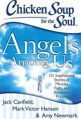 Chicken Soup for the Soul: Angels Among Us : 101 Inspirational Stories of Miracles, Faith, and Answered Prayers