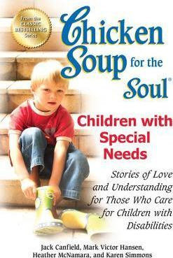 Chicken Soup For The Soul: Children With Special Needs - Stories Of Love And Understanding For Those Who Care For Children With Disabilities