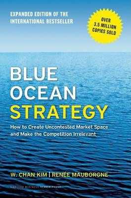 Blue Ocean Strategy, Expanded Edition : How to Create Uncontested Market Space and Make the Competition Irrelevant