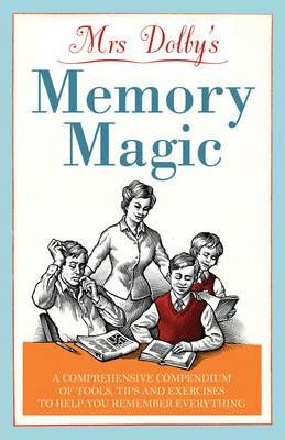 Mrs Dolby's Memory Magic : A Comprehensive Compendium of Tools, Tips and Exercises to Help You Remember Everything