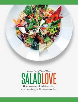 Salad Love : How to Create a Lunchtime Salad, Every Weekday, in 20 Minutes or Less