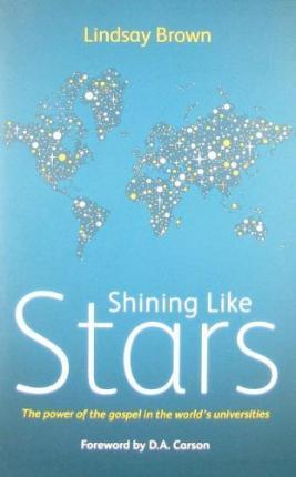 Shining Like Stars : The Power of the Gospel in the World's Universities