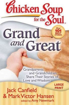 Chicken Soup for the Soul: Grand and Great : Grandparents and Grandchildren Share Their Stories of Love and Wisdom