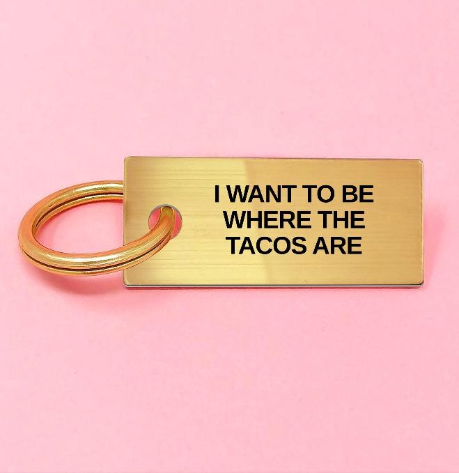 I WANT TO BE WHERE THE TACOS ARE Keychain