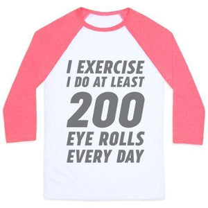 I EXERCISE I DO AT LEAST 200 EYE ROLLS EVERY DAY UNISEX  BASEBALL TEE