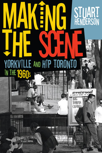 Making the Scene: Yorkville and Hip Toronto in the 1960s