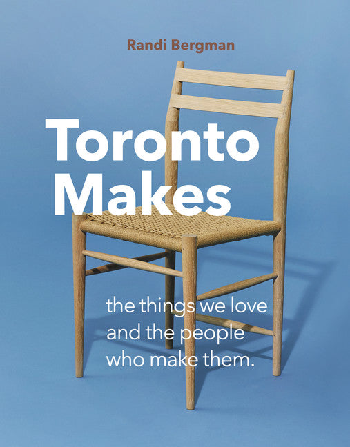 Toronto Makes: The Things We Love and the People Who Make Them