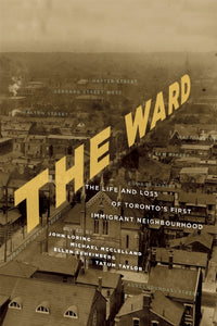 The Ward: The Life and Loss of Toronto's First Immigrant Neighbourhood