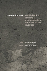 Concrete Toronto: A Guidebook to Concrete Architecture From the Fifties to the Seventies
