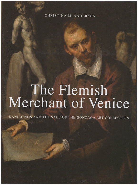 Book Cover. The Flemish Merchant of Venice: Daniel Nijs and the Sale of the Gonzaga Art Collection.